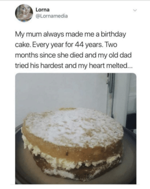 Birthday, Dad, and Cake: Lorna  @Lornamedia  My mum always made me a birthday  cake. Every year for 44 years. Two  months since she died and my old dad  tried his hardest and my heart melted... Wholesome:(