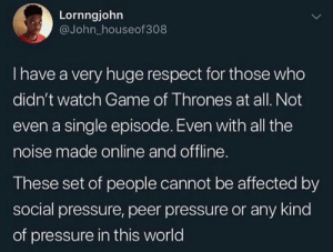 Raise your hands in the comments if you've never seen a single episode.: Lornngjohn  @John_houseof308  I have a very huge respect for those who  didn't watch Game of Thrones at all. Not  even a single episode. Even with all the  noise made online and offline  These set of people cannot be affected by  social pressure, peer pressure or any kind  of pressure in this world Raise your hands in the comments if you've never seen a single episode.