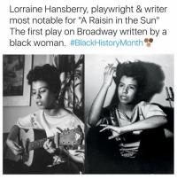"Lorraine: Lorraine Hansberry, playwright & writer  most notable for ""A Raisin in the Sun""  The first play on Broadway written by a  black woman"