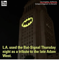 Los Angeles turned on the Bat-signal one final time in honor of the late Adam West.: Los Angeles, California  FOX  Instagram/fpgiusti via Storyful  NEWS  L.A. used the Bat-Signal Thursday  night as a tribute to the late Adam  West. Los Angeles turned on the Bat-signal one final time in honor of the late Adam West.
