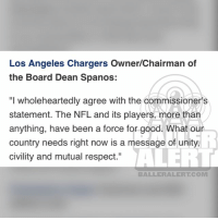 "Memes, Nfl, and Protest: Los Angeles Chargers Owner/Chairman of  the Board Dean Spanos:  ""I wholeheartedly agree with the commissioner's  statement. The NFL and its players, more than  anything, have been a force for good. What our  country needs right now is a message of unity,  civility and mutual respect.""  BALLERALERT.COM Team owners react to DonaldTrump's recent comments about NFL players who protest during the national anthem (swipe)"
