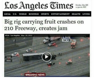 News, Sports, and Breaking News: los Angeles Eimes  Monday, May 20  139 PDT  LOCAL U.S. WORLD BUSINESS SPORTS ENTERTAINMENT HEALTH LIVING  Big rig carrying fruit crashes on  210 Freeway, creates jam  KTLA-Los Angeles May 20, 2013  LIVE  SKYS  SHARE  MAIL  BREAKING NEWS The reporters who didn't think of this headline are jelly