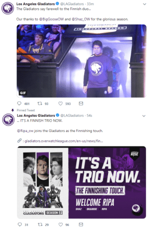 Gif, News, and Tumblr: Los Angeles Gladiators@LAGladiators 33m  The Gladiators say farewell to the Finnish duo...  Our thanks to @BigGooseOW and @Shaz_OW for the glorious season.  GIF  593   Pinned Tweet  Los Angeles Gladiators·@LAGladiators-54s  .AINNISHI TRICO NCM  @Ripa_ow joins the Gladiators as the Finnishing touch.  :gladiators.overwatchleague.com/en-us/news/fin  RISE  ITS A  TRIO NOW  THE FINNISHING TOUCH  WELCOME RIPA  SHAZBIGGOOSE RIPA  GLADIATORSSEASON  DIATORS SEASON sugar–free: ripa joins the gladiators following a super wild tweet that jebaited me hard