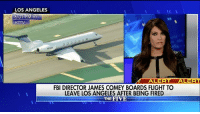 """Fbi, Memes, and Flight: LOS ANGELES  KTTV  ALERT  RT  FBI DIRECTOR JAMES COMEY BOARDS FLIGHT TO  LEAVE LOS ANGELES AFTER BEING FIRED  THE FIVE """"He was overstepping his bounds. It was improper."""" KimberlyGuilfoyle said problems began for FBI Director James Comey when he announced that """"no reasonable prosecutor"""" would bring a case against HillaryClinton for her mishandling of classified information."""
