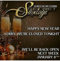 catch us next week: LOS ANGELES ONLY ADULT PLAYGROUND  HAPPY NEW YEAR  SORRY WERE CLOSED TONIGHT  WELL BE BACK OPEN  NEXT WEEK  JANUARY 8TH catch us next week