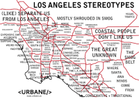 Los Angeles Stereotype map.: LOS ANGELES STEREOTYPES  (LIKE) SEPARATE US  FROM LOS ANGELESMOSTLY SHROUDED IN SM0G  VEGAS  TRAFFIC  MED FOR CONHITES  UNIVE  TRAFFIC JAMS TRAFFIC JAMS  A BAND CONSERVATIVE  L RACING  RICH ANDWHITE  FRESH  GETTY PRINCE GAY  EXCLUSIVITY  CHINESE  STA  ARMENIA RICH  -CHINES ENESE CHINESE/  IN-N-OUT  BURGER  İ COASTAL PEOPLE  MILE  THE STARS TOURIST  EXPENSIVE CAR UCLA PERSIAN KOREANMEX  UARE  DODG  MEXICAN  RICH LAWYERS HIPSTER  SONY USC  ACCIDENTS  ASIA TOWN U.S.A.  MEXICAN  KOREAN  SURFERST  IST CHINESE  GHETTO,ACCORDING MURDERER  INDUSTRY  WEIRD PEOPLE  SOUTH CENTRAL THHISPANIC TEMPLE  TO THE 0.C  CHANGED  LITTLE TAIPEI  YACHTS$ EL AMERICA TOAERS LDES ISPANIC  WATTS  EL AFRICAN TOWERS LDE  AMERICAN MEXICAN  y THE ĞREAT ITS NCE  RICH AND WHIT  AY EX  THE  McD'sEVANGELICAL  UNKNOWN  AEROPACE JANKYSTMITh  BEACH APANESE  HRISTIANS  OUTTA  COMPTON MEXICAN MEXI  CAL STATEALMOSTKO  MEXICAN MEXICAN  KOREAN  PRETENTIOUS HUGE CAR  VOLLBYBAL  BEDROOM  COMMUNITY  JAPANESE/POVINGUE GHETTO  LONG BEACA VANS DIS  KOREANINDUSTR  WHERE  RICH THE POR T GAY MyARYTHE L.A. ANgfLsdF WHITE  ESTATE  RPORT HQ LAND  SUPERINDUSTR  SANTA  IDDL  CLAS  ANA  WINDS  TTLE MEXIC  RICH AND WHITE  JUST YOUR  VERAG  CONE  RICH A>  HITE  CRAZY PLANE  FROM  <URBANE/>  TAKE-0F  26-LANE INTERCHANGE  www.urbane.us  CONSERATIVE TRADITIONAL Los Angeles Stereotype map.