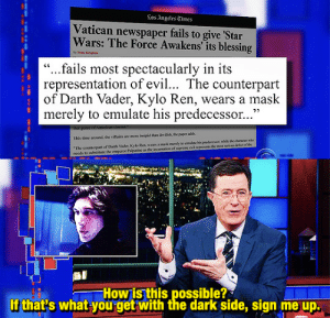 "beeishappy:LSSC | 2016.01.05: Los Angeles Times  Vatican newspaper fails to give 'Star  Wars: The Force Awakens' its blessing  by Yom Kinghen  ""...fails most spectacularly in its  representation of evil... The counterpart  of Darth Vader, Kylo Ren, wears a mask  merely to emulate his predecessor...'  thar geere of  This time anound, the villains are more insipid than dvilh, the puper adh  ""The counterpart of Dan Vsder, Kslo Ren, wcars a mak merely to cmalate his wdecever, while de character who  needs to ubstitute the emperor Palpatine as thhe incarnation of wgeeme evil eprnonts the mo seriken dfoct of the   How is this possible?  If that's what-you get with the dark side, sign me up. beeishappy:LSSC 