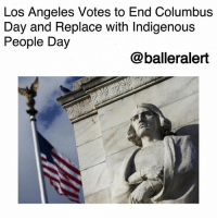 "America, Children, and Memes: Los Angeles Votes to End Columbus  Day and Replace with Indigenous  People Day  @balleralert Los Angeles Votes to End Columbus Day and Replace with Indigenous People Day-blogged by @thereal__bee ⠀⠀⠀⠀⠀⠀⠀⠀⠀ ⠀⠀ The votes are in and LosAngeles is officially planning to no longer honor Christopher Columbus' day as a holiday. ⠀⠀⠀⠀⠀⠀⠀⠀⠀ ⠀⠀ The city council voted to no longer celebrate Columbus Day, a tribute to the man who allegedly discovered North America, and instead will pay homage to the people who already lived in America. ⠀⠀⠀⠀⠀⠀⠀⠀⠀ ⠀⠀ The work to rename the holiday began in 2015, when Councilman Mitch O'Farrell proposed the idea, noting that Columbus' real legacy is one of ""extreme violence, enslavement, and brutality."" ⠀⠀⠀⠀⠀⠀⠀⠀⠀ ⠀⠀ O'Farrell, a member of the Wyandotte Nation tribe, also mentioned that Columbus' legacy was one of ""the suffering, destruction of cultures, and subjugation of Los Angeles' original indigenous people, who were here thousands of years before anyone else."" ⠀⠀⠀⠀⠀⠀⠀⠀⠀ In school, children are told a story of Columbus setting sail in 1492 in an attempt to prove that the Earth is round. He is also described as the first man of Europe to discover the new world. ⠀⠀⠀⠀⠀⠀⠀⠀⠀ ⠀⠀ Despite the teachings, there are many holes in the story, leaving many of us a little skeptical about what Columbus' legacy really was."