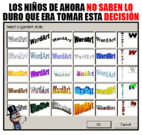 Memes, Word, and Wordart: LOS NINOS DE AHORA  NO SABEN LO  DURO QUE ERA TOMARESTA DECISION  Select a WordArt style  WordArt WordArt  Word Art  WariAr? Word Art WordArt  yorMAT! WordArt  2  WordArt  WordArt WordArt  Wor  Cancel Aun recuerdo el Word Art