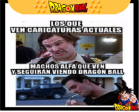 Memes, Dragons, and 🤖: LOS QUE  VENCARICATURASACTUALES  MACHOS ALFA QUE VENI  YSEGUIRAN VIENDO DRAGON BALL  RAL