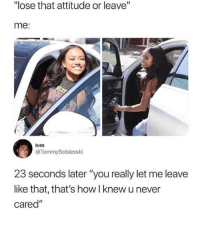 """Memes, Attitude, and Never: """"lose that attitude or leave""""  me:  tom  @TommySobiesski  23 seconds later """"you really let me leave  like that, that's how I knew u never  cared"""" The disappointment is painful"""