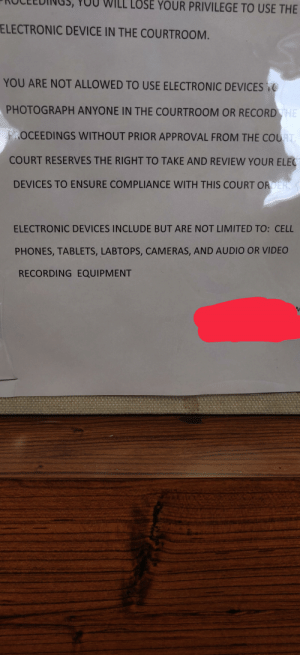 No labtops in the courtrooms please!: LOSE YOUR PRIVILEGE TO USE THE  ELECTRONIC DEVICE IN THE COURTROOM.  YOU ARE NOT ALLOWED TO USE ELECTRONIC DEVICES TO  PHOTOGRAPH ANYONE IN THE COURTROOM OR RECORD THE  PROCEEDINGS WITHOUT PRIOR APPROVAL FROM THE COURT.  COURT RESERVES THE RIGHT TO TAKE AND REVIEW YOUR ELEC  DEVICES TO ENSURE COMPLIANCE WITH THIS COURT ORDER.  ELECTRONIC DEVICES INCLUDE BUT ARE NOT LIMITED TO: CELL  PHONES, TABLETS, LABTOPS, CAMERAS, AND AUDIO OR VIDEO  RECORDING EQUIPMENT No labtops in the courtrooms please!