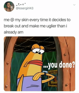 : @losergirl43  me @ my skin every time it decides to  break out and make me uglier than i  already am  ..you done?