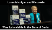 "College, Tumblr, and Yeah: Loses Michigan and Wisconsin  WHAT  HAPPENED  HILLARY  RODHAM  CLINTON  WHAT  HAPPENED  HILLARY  RODHAM  CLINTON  WHAT  HAPPENED !  HILLARY  RODHAM  WHA  HAPPENED  Abet  HAM  NTON  CLINTON  Wins by landslide in the State of Denial <p><a href=""http://redbloodedamerica.tumblr.com/post/165528626719/apartyofone-said-yeah-lets-just-forget-about"" class=""tumblr_blog"">redbloodedamerica</a>:</p>  <blockquote><p><a class=""tumblelog"" href=""https://tmblr.co/mIfKcbrzejzdFALv6r-GZtA"">@apartyofone</a> said:</p><blockquote><p>Yeah - let's just forget about those 2.8 million more votes she earned vs  the orange clown</p></blockquote><p>Indeed.  We who understand how the Electoral College works and why it is important have forgotten that she won the popular vote, because it is inconsequential. </p></blockquote>  <p>I swear these people will be on their deathbed croaking &ldquo;but she had 2.8 million more votes tho&hellip; The electoral college is sexist&hellip;&rdquo;</p>"