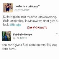 Friends, Memes, and Fuck: Losha is a princess  TM  @Losha-baby  So in Nigeria its a must to know/worship  their celebrities, in Malawi we dont give a  fuck  #Bbnaija  CO f KraksTv  Fat-Belly Nenye  The Nenye  You can't give a fuck about something you  don't have. Savagery was added in the Nigerian DNA,do you agree or nah 😂😂😂😂 Tag three friends 😁 😁 😁 ➡️ Follow @KraksHQ   @KraksRadio   @KraksTV