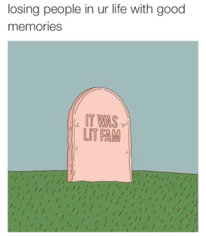 Lit Fam: losing people in ur life with good  memories  T WAS  LIT FAM