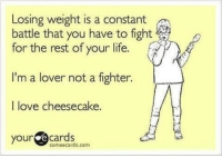 Strawberry drizzled cheesecake 😩 memesapp: Losing weight is a constant  battle that you have to fight  for the rest of your life.  I'm a lover not a fighter.  I love cheesecake.  your  ecards  soméecards.com Strawberry drizzled cheesecake 😩 memesapp