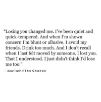 "http://iglovequotes.net/: ""Losing you changed me. I've been quiet and  quick-tempered. And when I'm shown  concern I'm blunt or allusive. I avoid my  friends. Drink too much. And I don't recall  when I last felt moved by someone. I lost you.  That I understood. I just didn't think I'd lose  me too.  Beau Taplin IIThe Chang e http://iglovequotes.net/"