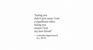 "losing you: ""losing you  didn't just mean i lost  a significant other  losing you  meant i lost  my best friend""  - a double edged sword  (cc, 2017)"