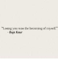 "losing you: ""Losing you was the becoming of myself.""  Rupi Kaur"