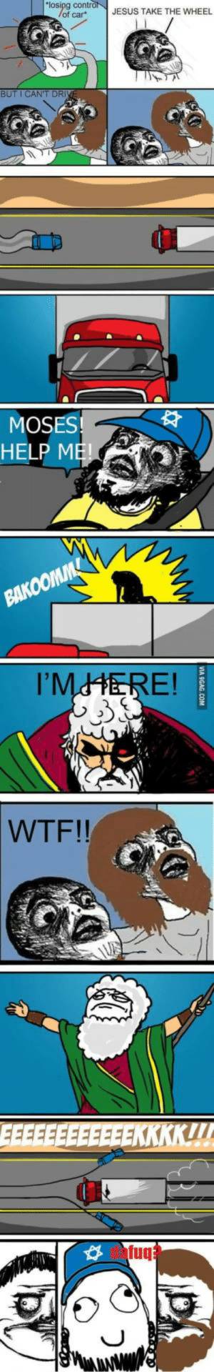 "A good old rage comic. Thx to @justsayingoida for this share in comments.: ""losipg contro  /of car  JESUS TAKE THE WHEEL  BUT I CAN'T DRIV  MOSES!  HELP ME!  BAKOOMM  I'MHERE!  WTF!!  EEKKKK!  fuq  VIA 9GAG.COM A good old rage comic. Thx to @justsayingoida for this share in comments."