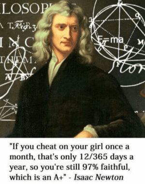 "Seems legit by jaiga99 MORE MEMES: LOSOP  T3  INC  ma  IEM  ""If you cheat on your girl once a  month, that's only 12/365 days  year, so you're still 97% faithful,  which is an A+"" - Isaac Newton Seems legit by jaiga99 MORE MEMES"