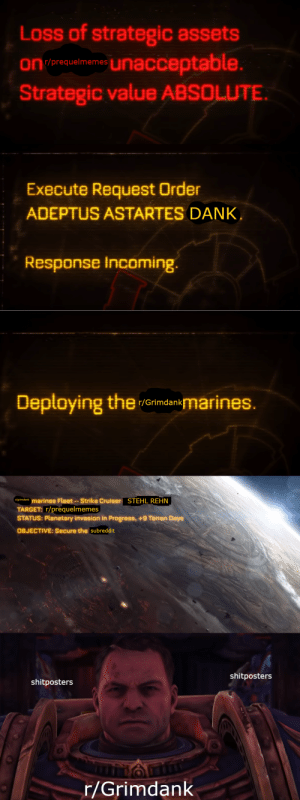 Dank, Target, and Marines: Loss of strategic assets  on (erequelimemes Unacceptable.  Strategic value ABSOLUTE.  Execute Request Order  ADEPTUS ASTARTES DANK,  Response Incoming.  Deptoying the  mmarines.  r/Grimdank  1grimdank marines Fleet--Strike Cruiser  STEHL REHN  TARGET: r/prequelmemes  STATUS: Planetary invasion in Progress, +9 Terran Days  OBJECTIVE: Secure the subreddit  shitposters  shitposters  F/Grimdank Come my brothers! We shall see what passes as bravery amongst their reposting kind!