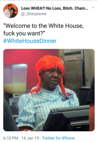 "Bitch, Fuck You, and Iphone: Loss WHEA?! No Loss, Bitch. Cham..Y  @Sherpreme  ""Welcome to the White House,  fuck you want?""  #WhiteHouseDinner  6:10 PM 14 Jan 19 Twitter for iPhone #whitehousedinnner is blowin up Twitter rn"