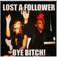 Bye Bitch: LOST A FOLLOWER  BYE BITCH!