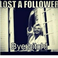 I SEE THAT I LOST SOME FOLLOWERS 😂😂😂😂 MOOD MEME MEMES PETTYAF PETTY FUNNYpictures FUNNYMEME FUNNYMEMES MARILYNMONROE RIPMARILYNMOROE: LOST A FOLLOWER  Bye bitch! I SEE THAT I LOST SOME FOLLOWERS 😂😂😂😂 MOOD MEME MEMES PETTYAF PETTY FUNNYpictures FUNNYMEME FUNNYMEMES MARILYNMONROE RIPMARILYNMOROE
