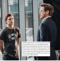 <p>Tom Holland talking about Robert Downey Jr is so wholesome</p>: LOST AN  ARE YOU  Robert Downey Jrl is 10 minutes early every day  he says hello to every crew member, he's kind,  polite, hardworking land] respectful. It shows me  that it doesn't matter how famous you get or how  much money you make, you should always treat  everyone the same and be respectful to everyone  He's a really good role model for me to have as a  young man in this industry. <p>Tom Holland talking about Robert Downey Jr is so wholesome</p>