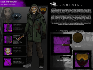 'Lost and Found' - The Legion skin for the cosmetic contest by yours truly 🌚: LOST AND FOUND  - ORIG IN -  The Legion Outfit Frank  Created by: Shania Vella  DEAD BY DAYLIGHT  ARTISTS NOTE: This outfit and its accessories are inspired by and solely based off of The Legion's  lore, specifically the part involving the four fleeing to Mount Ormond Resort to escape from ev-  erything bad in their lives. Once arrived, the four explored the abandoned resort, looking for any-  thing that could be useful to them. In doing so, Frank came across a dusty wooden crate labelled  'Lost and Found', the letters 't' and 'f' hanging on by a thread. Reaching inside, he scavenged  through the second-hand clothing until he found the perfect gear; a winter parka, a turtleneck  sweater, cargo pants, winter gloves, snow boots, and of course... a ski mask, perfect to hide his  identity. Of course, the first thing he did was pull a can of red spray paint from his backpack and  drew on a crimson grin. The Bloody Grin', he called it, as the paint looked just like blood. Person-  alisation had always been his forte. Julie ended up finding a utility ice pick as well as a smaller ice  pick in a nearby closet. Susie, being the most innocent of the four, proposed that they carve their  initials into the smaller wooden ice pick, so that their memory would be up at Mount Ormond for-  ever. Joey was the first to agree to it. Little did they know, however, that the wooden ice pick  would be used for much more than just a whimsical memory.  Ormond  Mount  LRESORV  Mount Orn  LOST AND FOUND  An outfit perfect for  combating the winter weather.  Whoever left it behind won't  be missing it anytime soon.  ORIGINAL ACCESSORIES  1 080  SNOW RANGER  JACKET  Warm and  comfortable,  400  unwanted stains  are attracted to it.  F.J.S.J  [Frank, Julie, Susie, Joey  initials carved].  FLICKERING GRIN  A glowing mask with a  flickering grin one should  be wary of its wearer.  400  BLOODY GRIN  STAINED ICE PICK  A per
