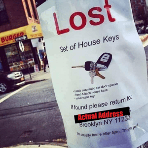 They lost their common sense too…: Lost  BURGER  C  Set of House Keys  black automatic car door opener  front&back house keys  silver safe key  if found please return to:  Actual Address  Brooklyn NY 11233  f'm usually home after 5pm. Thank you They lost their common sense too…