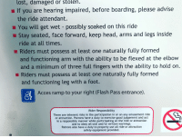 An actual warning sign I saw at the amusement park: lost, damaged or stolen  If you are hearing impaired, before boarding, please advise  the ride attendant.  You will get wet - possibly soaked on this ride  Stay seated, face forward, keep head, arms and legs inside  ride at all times.  Riders must possess at least one naturally fully formed  and functioning arm with the ability to be flexed at the elbow  and a minimum of three full fingers with the ability to hold on.  Riders must possess at least one naturally fully formed  and functioning leg with a foot.  Acces ramp to your right (Flash Pass entrance).  Rider Responsibility  There are inherent risks in the participation in or on any amusement ride  or attraction. Patrons have a duty to exercise good judgement and act  in a responsible manner while participating on the ride or attraction  and to obey all oral and/or written warnings.  Patrons also have a duty to properly use all ride or attraction  safety equipment provided. An actual warning sign I saw at the amusement park