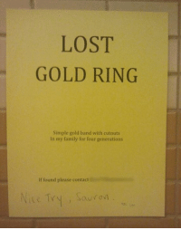 Dank, Family, and Lost: LOST  GOLD RING  Simple gold band with cutouts  In my family for four generations  If found please contact Lord of the RingsLAD.
