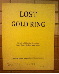 Family, Memes, and Slick: LOST  GOLD RING  Simple gold band with cutouts  In my family for four generations  If found please contact  Nite Try, Sauron When you're trying to be slick... 😆 August's LootCrate will bring you face to face with ancient and powerful items, strange would-be rulers and fearsome creatures. KINGDOM features LOTR, LegendofZelda and AdventureTime! Sign up by 8-19 at 9pm PT (Link in Bio) (via Pinterest)