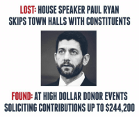 Call off the search! We found him!: LOST HOUSE SPEAKER PAUL RYAN  SKIPS TOWN HALLS WITH CONSTITUENTS  FOUND: AT HIGH DOLLAR DONOR EVENTS  SOLICITING CONTRIBUTIONS UP TO$244,200 Call off the search! We found him!
