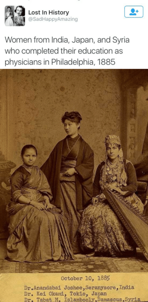 damascus: Lost In History  @SadHappyAmazing  Women from India, Japan, and Syria  who completed their education as  physicians in Philadelphia, 1885   October 10, 1885  Dr.Anandabai Joshee, Seranysore, India  Dr. Kei Okami, Tokio, Japan  Dr. Tabat M. Islambooly,Damascus,Syria