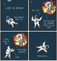 Wish granted: LOST IN SPACE.  Not you!  God, please  help me  The biq man's  not available.  What do you  want?  I dont  want to  diel  Immortaity  granted  Nooooo00  Wait. Wish granted