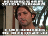 Memes, Taxes, and Blue In: LOST MY INSURANCE AND Now I HAVE  CANCER FROM POLLUTED DRINKING WATER  BUT SOME BILLIONAIRES GOT TAX CUTS  SOIGOT THAT GOING FOR ME WHICH IS NICE  Living Blue in a Red State And of course... emails.