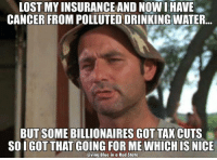 Memes, Blue In, and 🤖: LOST MY INSURANCEAND NOW I HAVE  CANCER FROM POLLUTED DRINKING WATER  BUT SOME BILLIONAIRES GOT TAX CUTS  SOIGOT THAT GOING FOR ME WHICH IS  NICE  Living Blue in a Red State We are about to all have that going for us ... SMH.