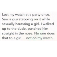 Best pun ever: Lost my watch at a party once.  Saw a guy stepping on it while  sexually harassing a girl. walked  up to the dude, punched him  straight in the nose. No one does  that to a girl.... not on my watch. Best pun ever