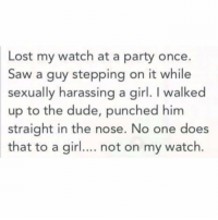 Dude, Party, and Puns: Lost my watch at a party once.  Saw a guy stepping on it while  sexually harassing a girl. I walked  up to the dude, punched him  straight in the nose. No one does  that to a gir.. not on my watch. #puns https://t.co/paYiqMNcIY