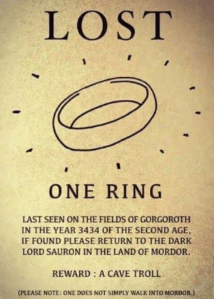 gorgoroth: LOST  ONE RING  LAST SEEN ON THE FIELDS OF GORGOROTH  IN THE YEAR 3434 OF THE SECOND AGE,  IF FOUND PLEASE RETURN TO THE DARK  LORD SAURON IN THE LAND OF MORDOR.  REWARD: A CAVE TROLL  (PLEASE NOTE: ONE DOES NOT SIMPLY WALK INTO MORDOR.)