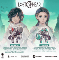 Nintendo, Lost, and Power: LOST SPHEAR  KANATA  LUMINA  The one of which the power of Memory  awakens within. Upon the development  of his powers, the world around him  unknowingly begins to change,  eginning with his hometown  A young woman that grew up with  Kanata in the town of Elgarthe, who is  courteous to those around her. Not  much is known of her mysterious past...  NINTENDo  SWITCH  Tokyo  RPG  Factory Lost Sphear