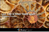 Benjamin Franklin, Memes, and Lost: Lost time is never found again.  Benjamin  Franklin  Brainy  Quote Lost time is never found again. - Benjamin Franklin http://www.brainyquote.com/quotes/authors/b/benjamin_franklin.html