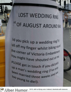 Cars, Omg, and Tumblr: LOST WEDDING RING  OF AUGUST AROUND 9A  id you pick up a wedding ring'  my finger whilst biking round  the corner of Victoria Emba  You might have s  ght have shouted out a  PLEASE get in touch if you oe o  a man's wedding ring  I've on  been marrie  too young to die!)  three weeks an  o  Uber Humor 2018.,sl nofying cars stead, blankets with sleeves omg-images:  RIP random stranger