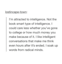 College, Money, and Book: lostincape-town  I'm attracted to intelligence. Not the  book smart type of intelligence. I  could care less whether you've gone  to college or how much money you  make because of it. I like intelligent  conversations that make me think  even hours after it's ended. I soak up  words from radical minds.
