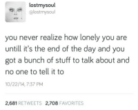 Stuff, Never, and A Bunch of Stuff: lostmysoul  @lostmysoul  you never realize how lonely you are  untill it's the end of the day and you  got a bunch of stuff to talk about and  no one to tell it to  10/22/14,7:37 PM  2,681 RETWEETS 2,708 FAVORITES Ha ha ha. ha. *sigh*