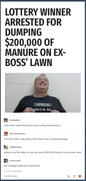 Back to the Future, Bailey Jay, and Blessed: LOTTERY WINNER  ARRESTED FOR  DUMPING  $200,000 0iF  MANURE ON EX  BOSS' LAWN  LARENDON  1014 83  bruddabois  I don't have scale for just how much fucking manure that is  echeshirecass  The look of pure, utter bliss on this dude's face is a blessed image.  softgrantaire  reblog to win the lottery so you can dump $200,000 of shit on your ex boss' lawn  vinyll-popik  this is straight outta back to the future  Source: wonderytho  135,392 notes Lottery Winner